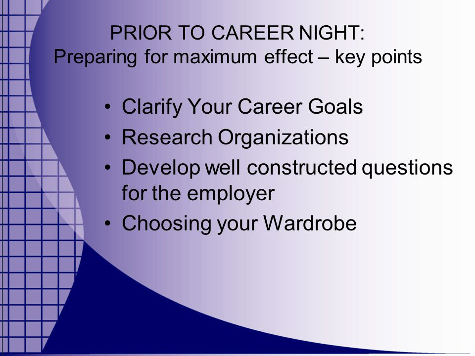 PRIOR TO CAREER NIGHT: Preparing for maximum effect – key points Clarify Your Career Goals Research Organizations Develop well constructed questions for the employer Choosing your Wardrobe