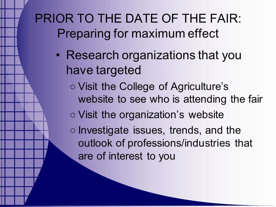 PRIOR TO THE DATE OF THE FAIR: Preparing for maximum effect Research organizations that you have targeted ○ Visit the College of Agriculture's website to see who is attending the fair ○ Visit the organization's website ○ Investigate issues, trends, and the outlook of professions/industries that are of interest to you