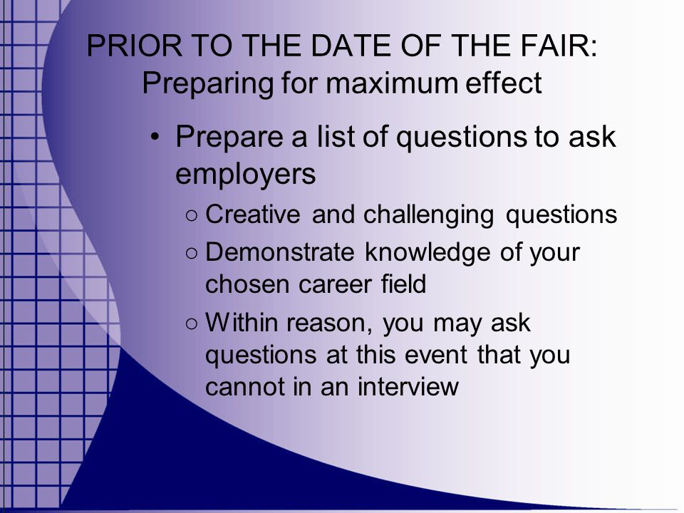 PRIOR TO THE DATE OF THE FAIR: Preparing for maximum effect Prepare a list of questions to ask employers ○ Creative and challenging questions ○ Demonstrate knowledge of your chosen career field ○ Within reason, you may ask questions at this event that you cannot in an interview