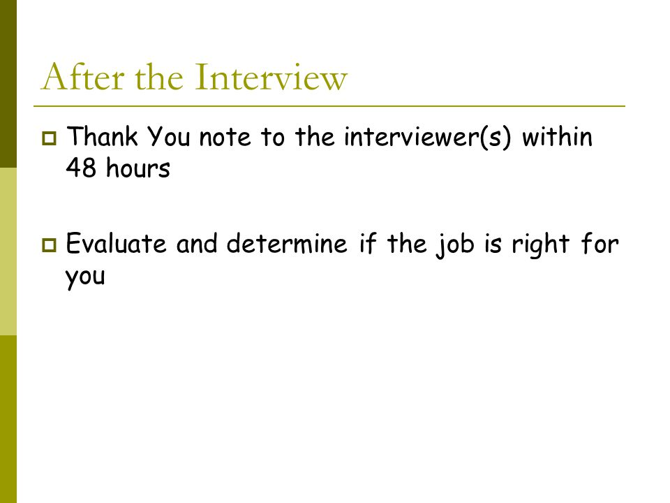 After the Interview  Thank You note to the interviewer(s) within 48 hours  Evaluate and determine if the job is right for you