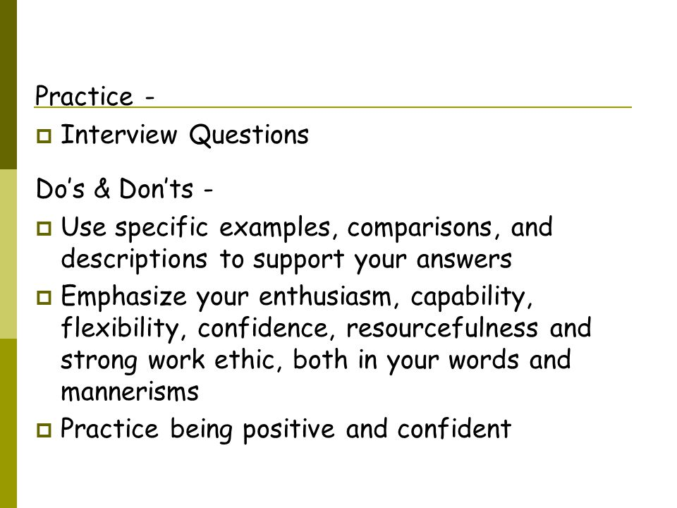 Practice -  Interview Questions Do's & Don'ts -  Use specific examples, comparisons, and descriptions to support your answers  Emphasize your enthusiasm, capability, flexibility, confidence, resourcefulness and strong work ethic, both in your words and mannerisms  Practice being positive and confident