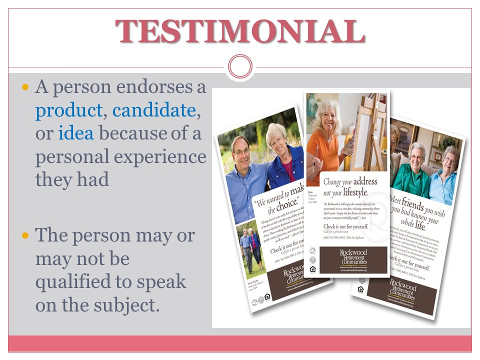 TESTIMONIAL A person endorses a product, candidate, or idea because of a personal experience they had The person may or may not be qualified to speak on the subject.