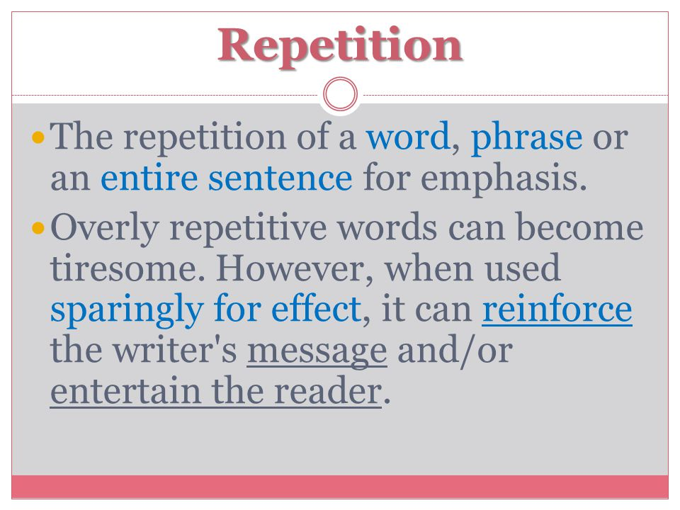 Repetition The repetition of a word, phrase or an entire sentence for emphasis.