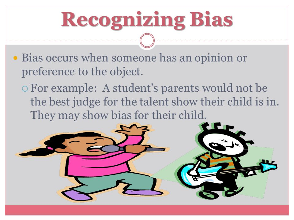 Recognizing Bias Bias occurs when someone has an opinion or preference to the object.