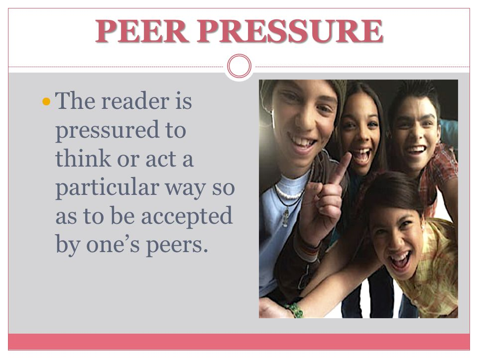 PEER PRESSURE The reader is pressured to think or act a particular way so as to be accepted by one's peers.