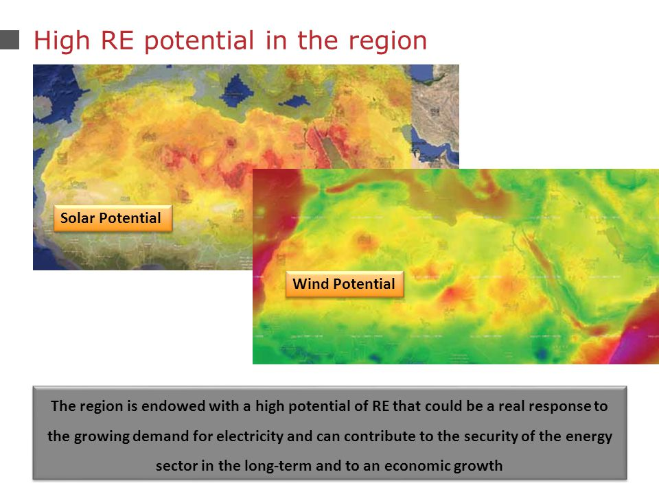 23 High RE potential in the region Solar Potential Wind Potential The region is endowed with a high potential of RE that could be a real response to the growing demand for electricity and can contribute to the security of the energy sector in the long-term and to an economic growth
