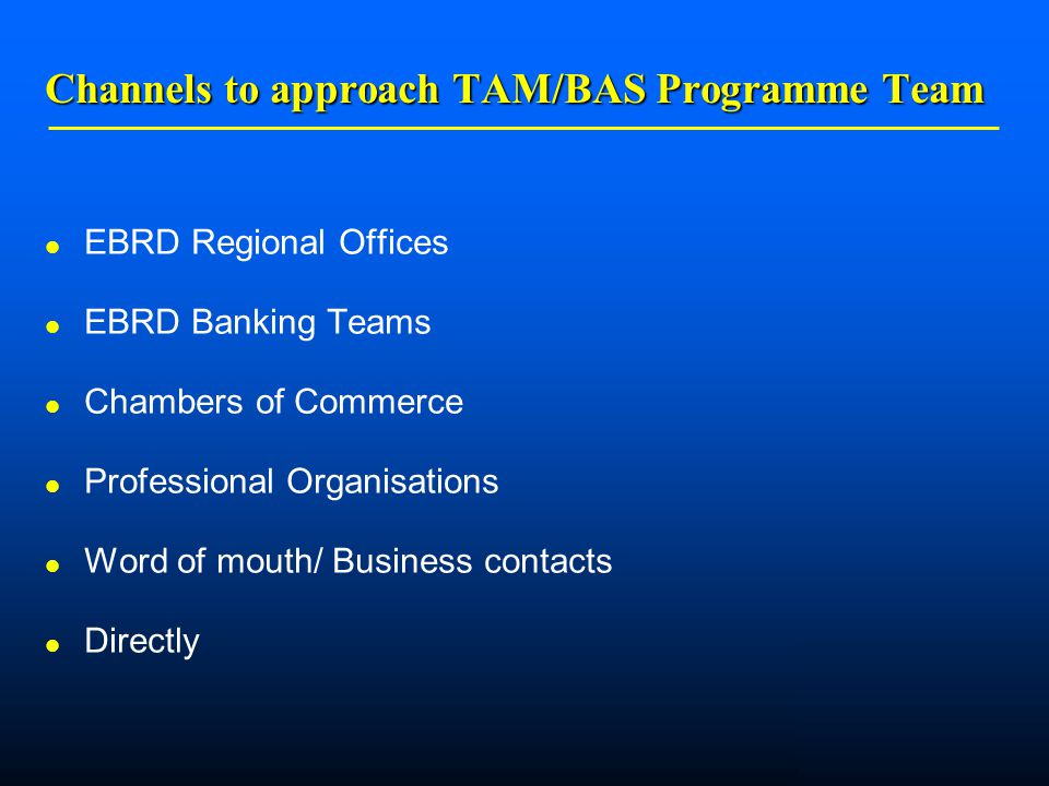    Channels to approach TAM/BAS Programme Team EBRD Regional Offices EBRD Banking Teams Chambers of Commerce Professional Organisations Word of mouth/ Business contacts Directly