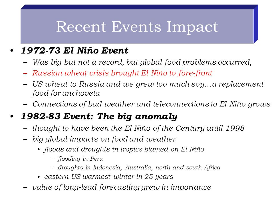 Recent Events Impact El Niño Event – Was big but not a record, but global food problems occurred, – Russian wheat crisis brought El Niño to fore-front – US wheat to Russia and we grew too much soy…a replacement food for anchoveta – Connections of bad weather and teleconnections to El Niño grows Event: The big anomaly – thought to have been the El Niño of the Century until 1998 – big global impacts on food and weather floods and droughts in tropics blamed on El Niño – flooding in Peru – droughts in Indonesia, Australia, north and south Africa eastern US warmest winter in 25 years – value of long-lead forecasting grew in importance