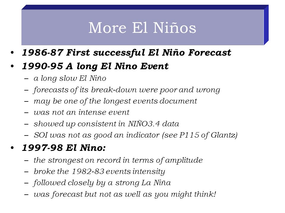More El Niños First successful El Niño Forecast A long El Nino Event – a long slow El Niño – forecasts of its break-down were poor and wrong – may be one of the longest events document – was not an intense event – showed up consistent in NIÑO3.4 data – SOI was not as good an indicator (see P115 of Glantz) El Nino: – the strongest on record in terms of amplitude – broke the events intensity – followed closely by a strong La Niña – was forecast but not as well as you might think!