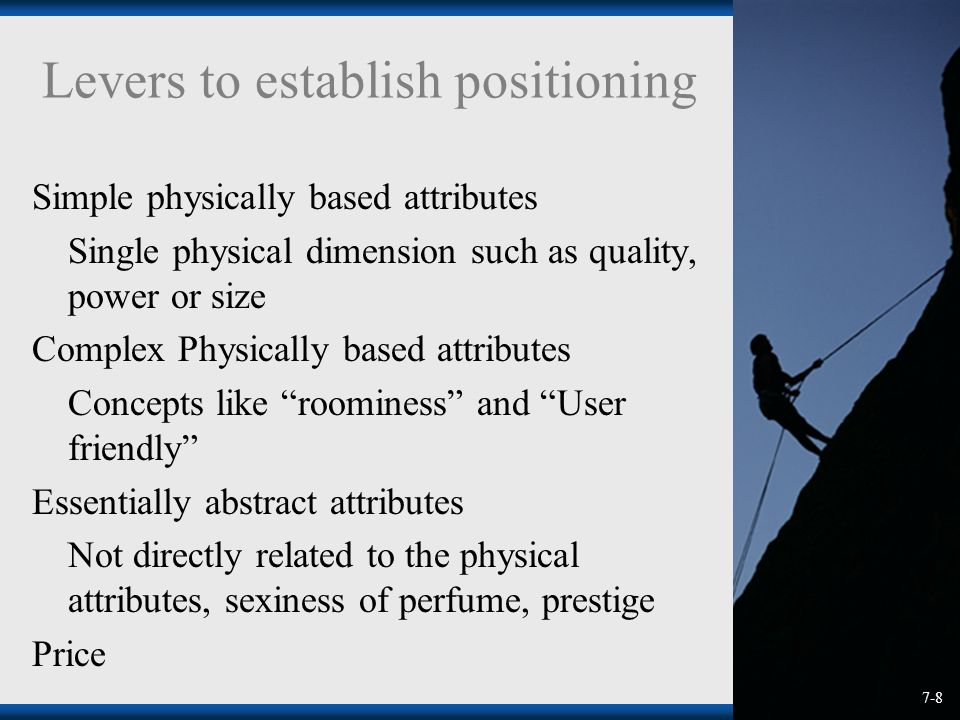 Levers to establish positioning Simple physically based attributes Single physical dimension such as quality, power or size Complex Physically based attributes Concepts like roominess and User friendly Essentially abstract attributes Not directly related to the physical attributes, sexiness of perfume, prestige Price