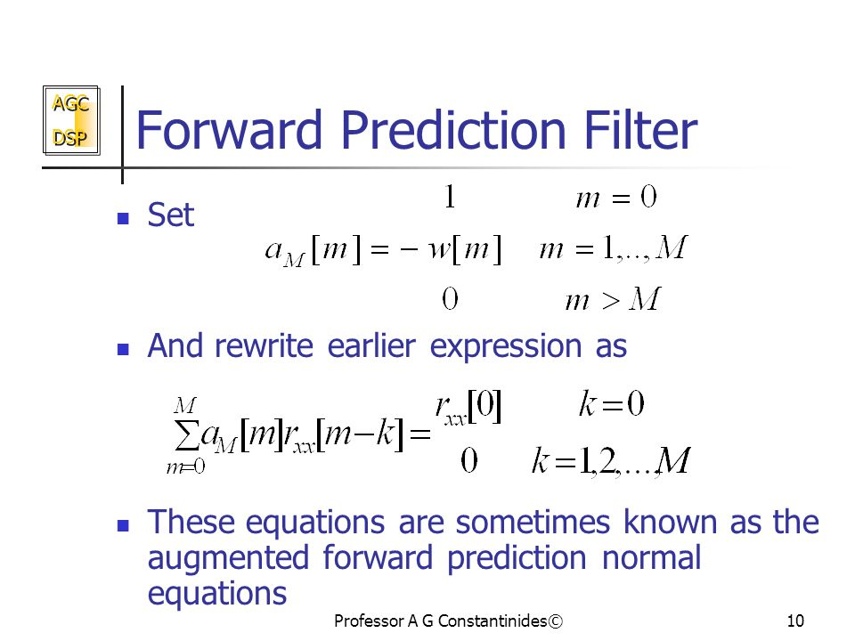 AGC DSP AGC DSP Professor A G Constantinides©10 Forward Prediction Filter Set And rewrite earlier expression as These equations are sometimes known as the augmented forward prediction normal equations