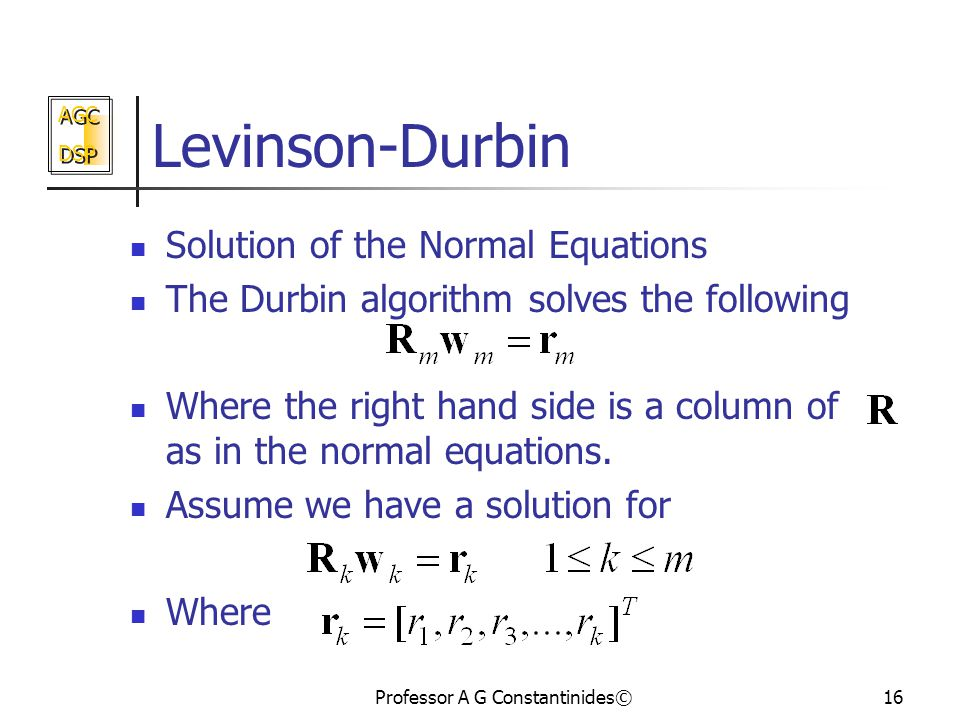 AGC DSP AGC DSP Professor A G Constantinides©16 Levinson-Durbin Solution of the Normal Equations The Durbin algorithm solves the following Where the right hand side is a column of as in the normal equations.