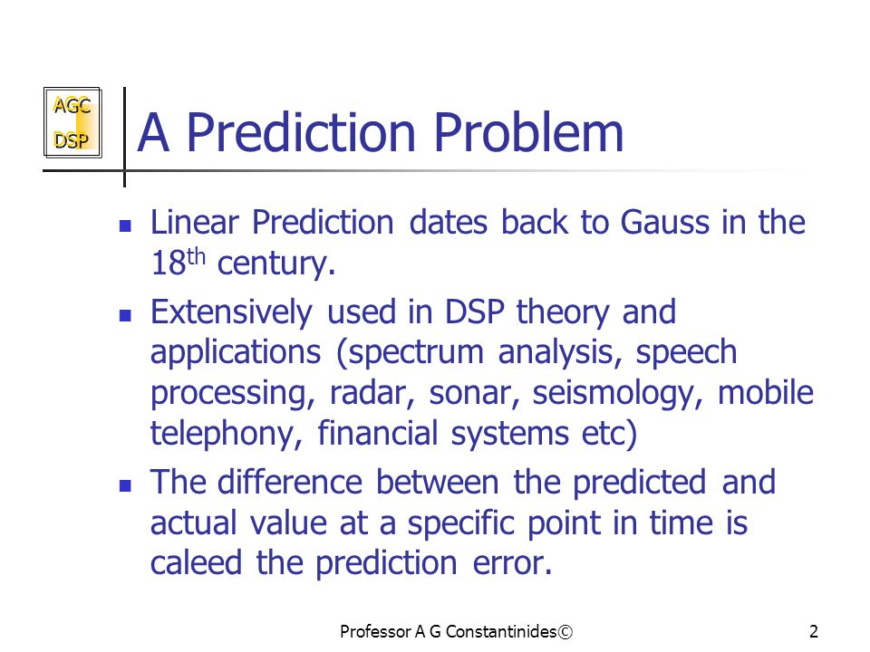 AGC DSP AGC DSP Professor A G Constantinides©2 A Prediction Problem Linear Prediction dates back to Gauss in the 18 th century.