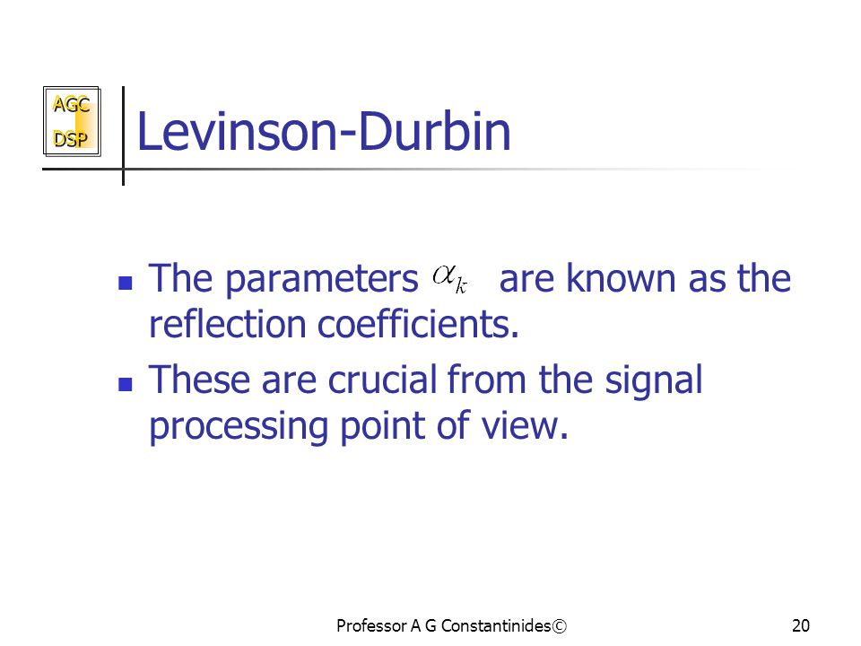 AGC DSP AGC DSP Professor A G Constantinides©20 Levinson-Durbin The parameters are known as the reflection coefficients.