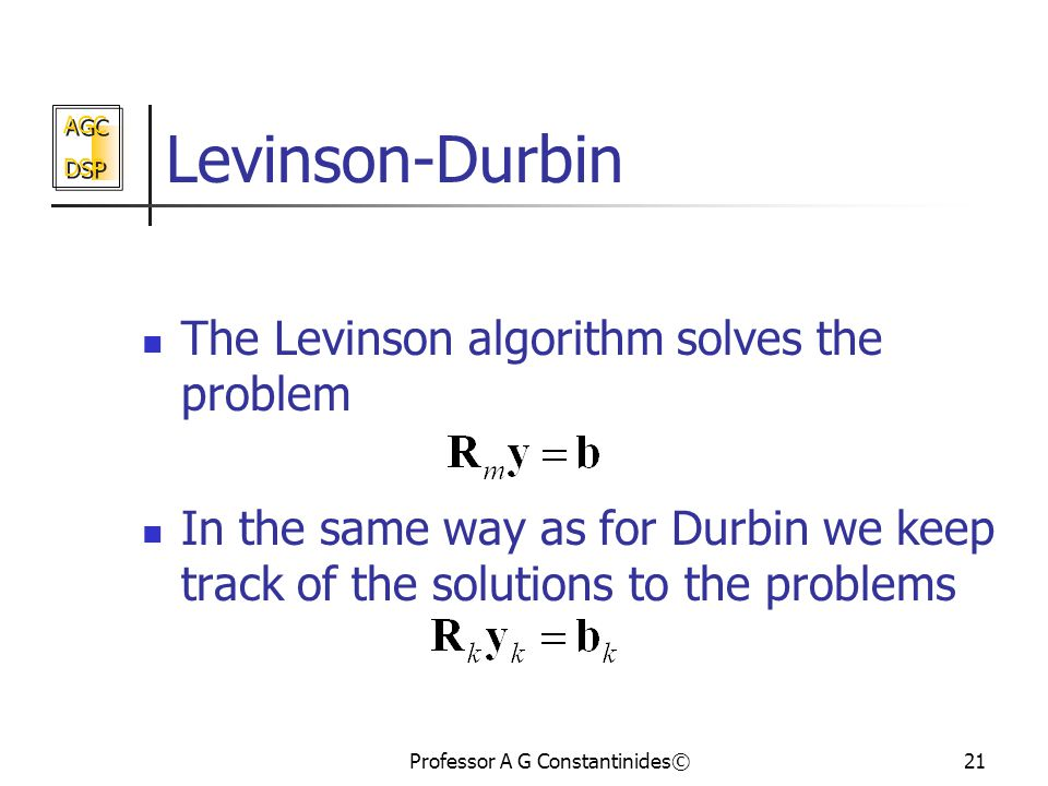 AGC DSP AGC DSP Professor A G Constantinides©21 Levinson-Durbin The Levinson algorithm solves the problem In the same way as for Durbin we keep track of the solutions to the problems