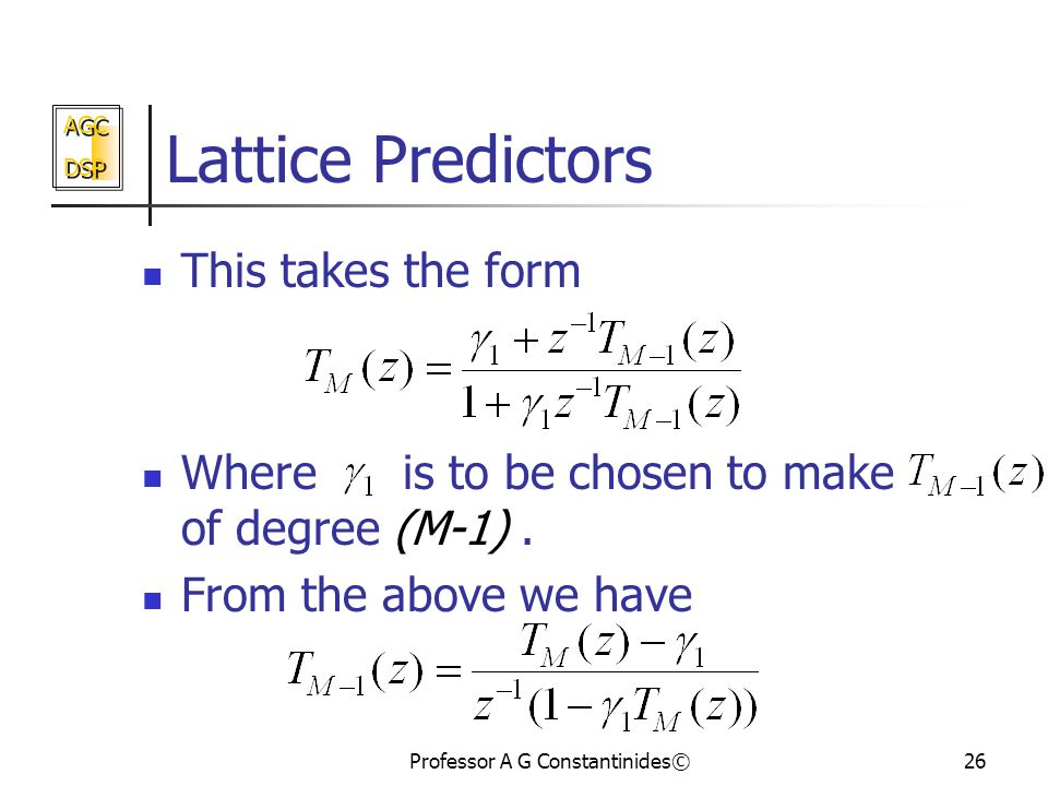 AGC DSP AGC DSP Professor A G Constantinides©26 Lattice Predictors This takes the form Where is to be chosen to make of degree (M-1).