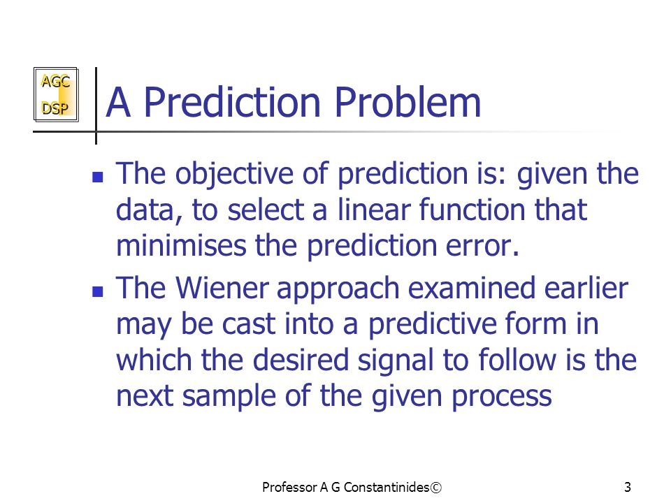 AGC DSP AGC DSP Professor A G Constantinides©3 A Prediction Problem The objective of prediction is: given the data, to select a linear function that minimises the prediction error.
