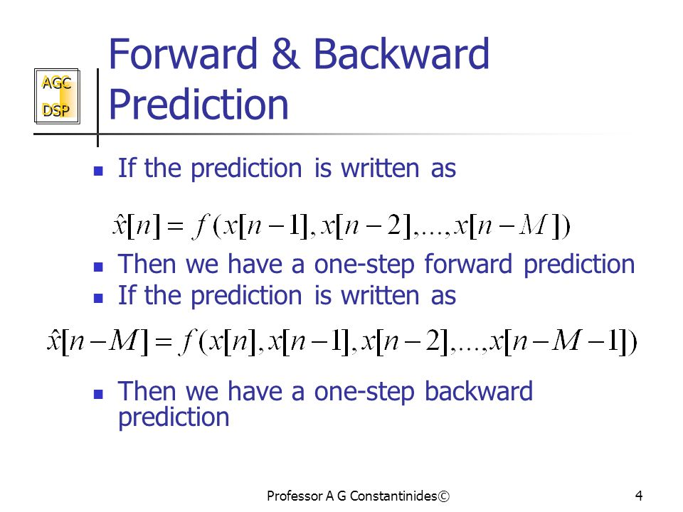 AGC DSP AGC DSP Professor A G Constantinides©4 Forward & Backward Prediction If the prediction is written as Then we have a one-step forward prediction If the prediction is written as Then we have a one-step backward prediction