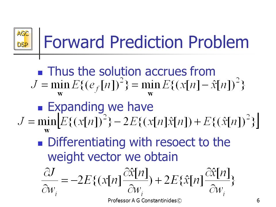 AGC DSP AGC DSP Professor A G Constantinides©6 Forward Prediction Problem Thus the solution accrues from Expanding we have Differentiating with resoect to the weight vector we obtain