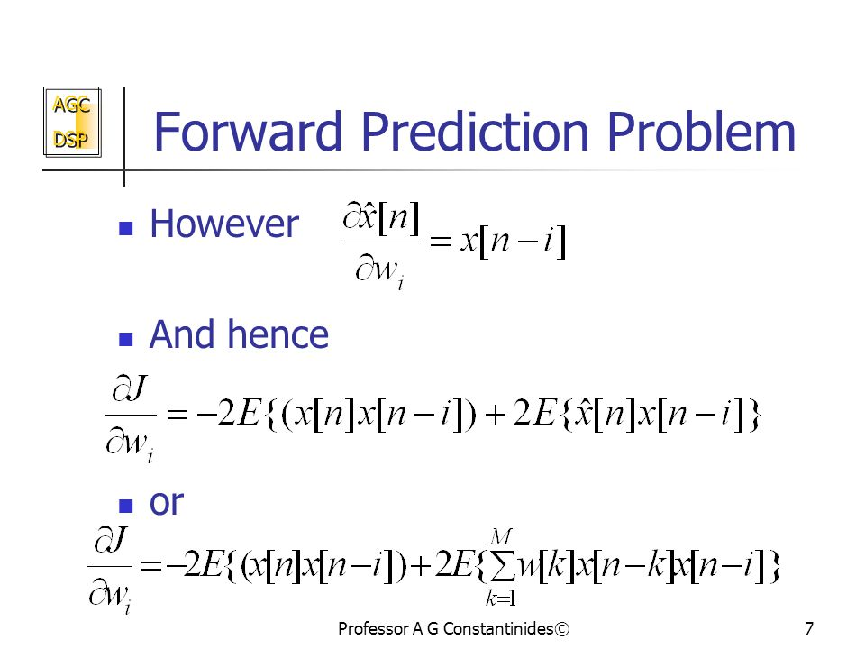 AGC DSP AGC DSP Professor A G Constantinides©7 Forward Prediction Problem However And hence or