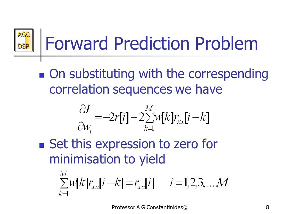 AGC DSP AGC DSP Professor A G Constantinides©8 Forward Prediction Problem On substituting with the correspending correlation sequences we have Set this expression to zero for minimisation to yield