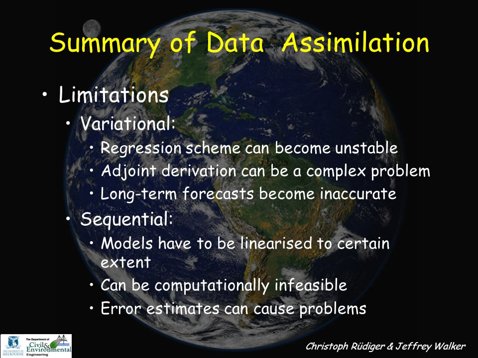 Christoph Rüdiger & Jeffrey Walker Summary of Data Assimilation Advantages Variational: Computationally inexpensive Does not need prior knowledge of system states or errors No linearisation of model needed Can obtain model sensitivity values Sequential: Update of states at every observation point Model size depends on computer not mathematics Advantage over variational schemes for distributed models