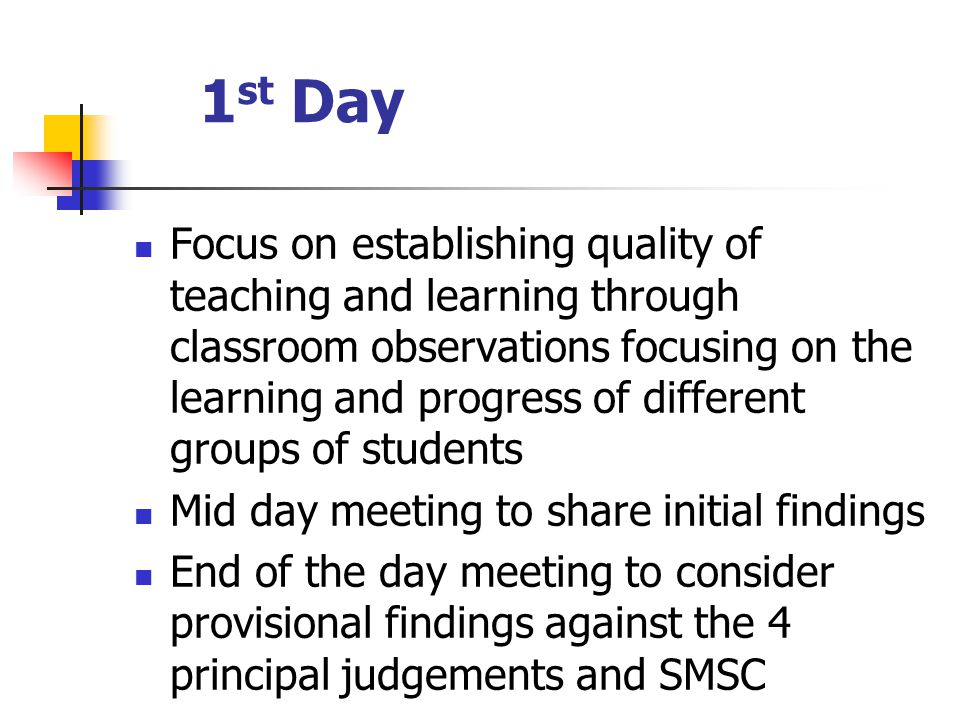 1 st Day Focus on establishing quality of teaching and learning through classroom observations focusing on the learning and progress of different groups of students Mid day meeting to share initial findings End of the day meeting to consider provisional findings against the 4 principal judgements and SMSC