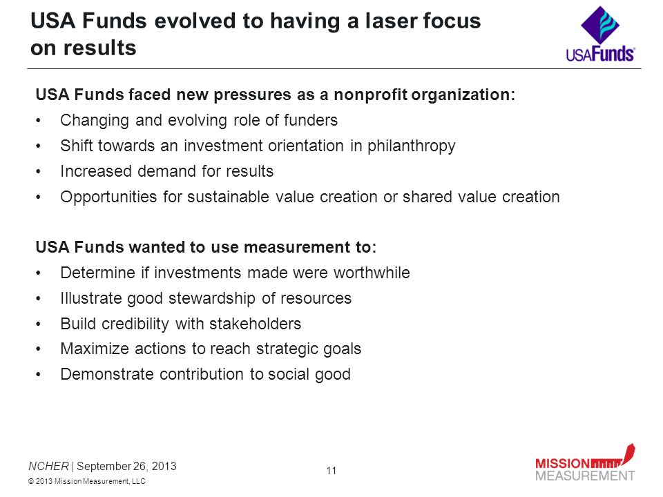 NCHER | September 26, 2013 © 2013 Mission Measurement, LLC 11 USA Funds evolved to having a laser focus on results USA Funds faced new pressures as a nonprofit organization: Changing and evolving role of funders Shift towards an investment orientation in philanthropy Increased demand for results Opportunities for sustainable value creation or shared value creation USA Funds wanted to use measurement to: Determine if investments made were worthwhile Illustrate good stewardship of resources Build credibility with stakeholders Maximize actions to reach strategic goals Demonstrate contribution to social good