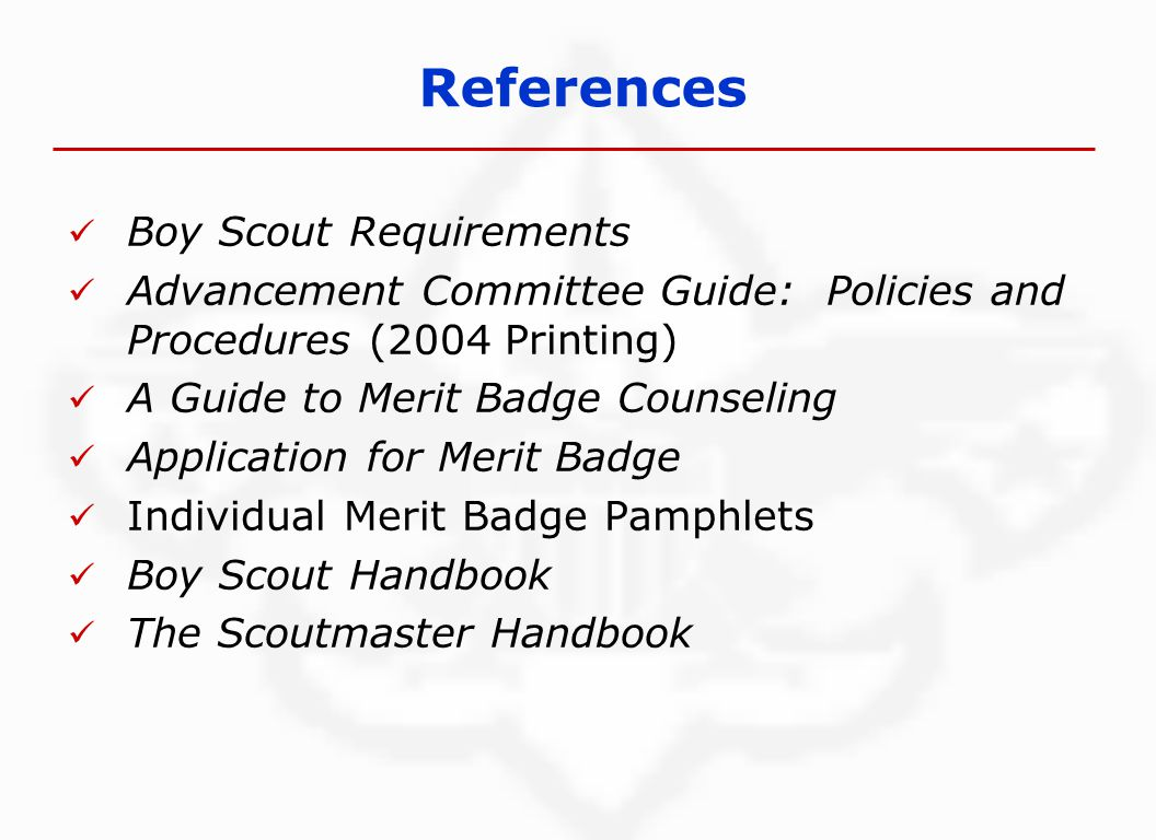 Boy Scout Requirements Advancement Committee Guide: Policies and Procedures (2004 Printing) A Guide to Merit Badge Counseling Application for Merit Badge Individual Merit Badge Pamphlets Boy Scout Handbook The Scoutmaster Handbook References