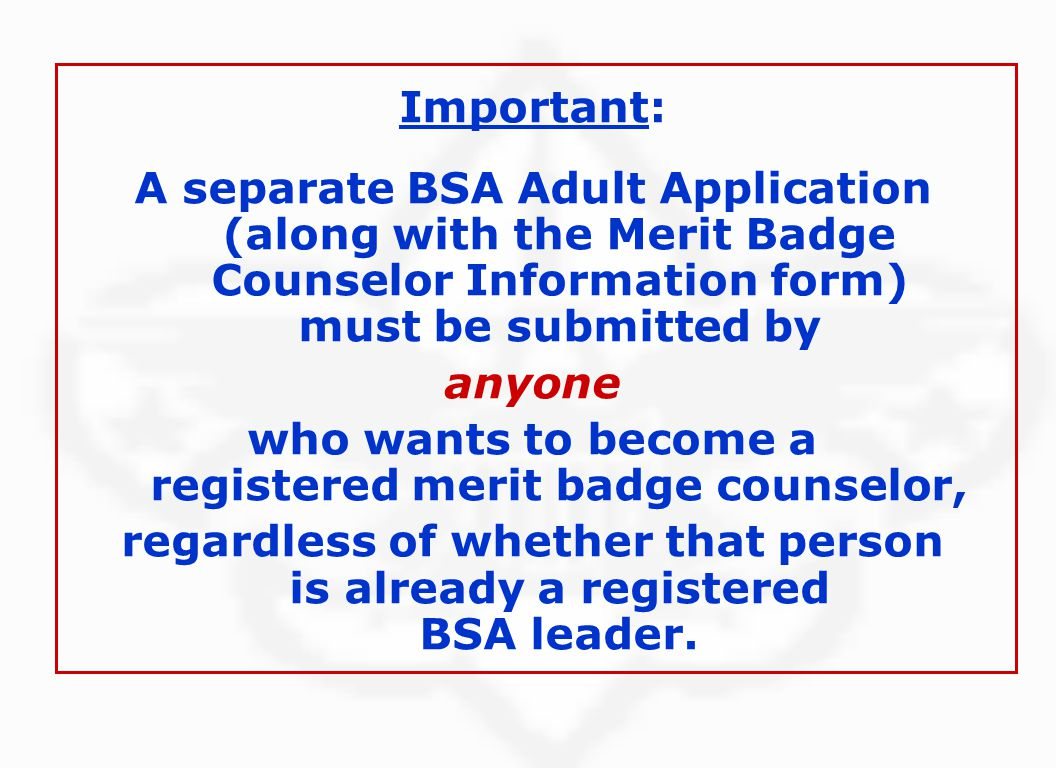 Important: A separate BSA Adult Application (along with the Merit Badge Counselor Information form) must be submitted by anyone who wants to become a registered merit badge counselor, regardless of whether that person is already a registered BSA leader.