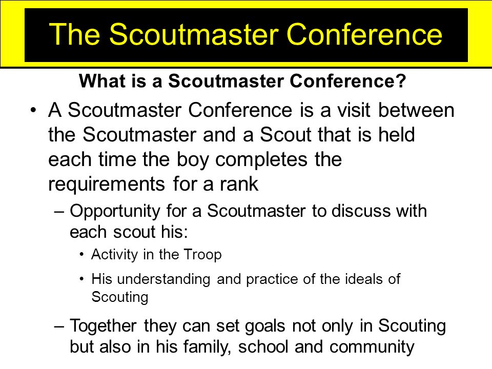 The Scoutmaster Conference A Scoutmaster Conference is a visit between the Scoutmaster and a Scout that is held each time the boy completes the requirements for a rank –Opportunity for a Scoutmaster to discuss with each scout his: Activity in the Troop His understanding and practice of the ideals of Scouting –Together they can set goals not only in Scouting but also in his family, school and community What is a Scoutmaster Conference