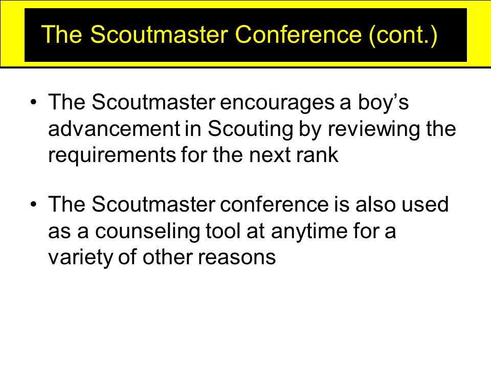 The Scoutmaster Conference (cont.) The Scoutmaster encourages a boy's advancement in Scouting by reviewing the requirements for the next rank The Scoutmaster conference is also used as a counseling tool at anytime for a variety of other reasons