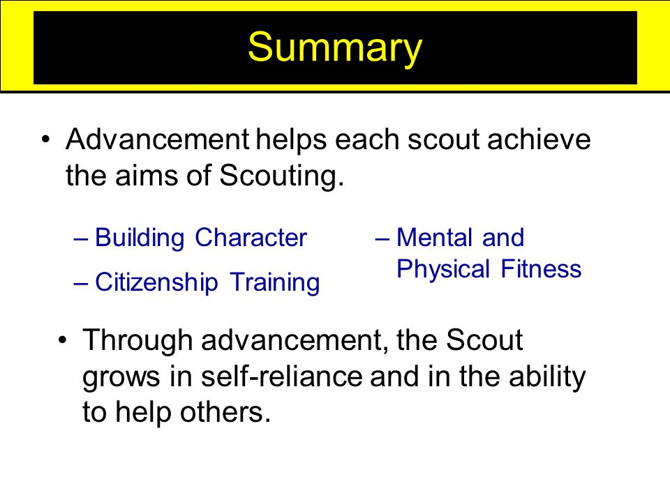 Summary Advancement helps each scout achieve the aims of Scouting.
