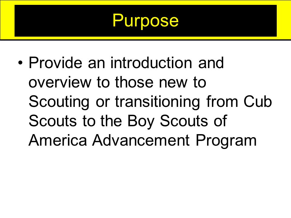 Purpose Provide an introduction and overview to those new to Scouting or transitioning from Cub Scouts to the Boy Scouts of America Advancement Program
