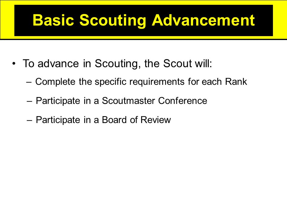 Basic Scouting Advancement –Complete the specific requirements for each Rank –Participate in a Scoutmaster Conference –Participate in a Board of Review To advance in Scouting, the Scout will: