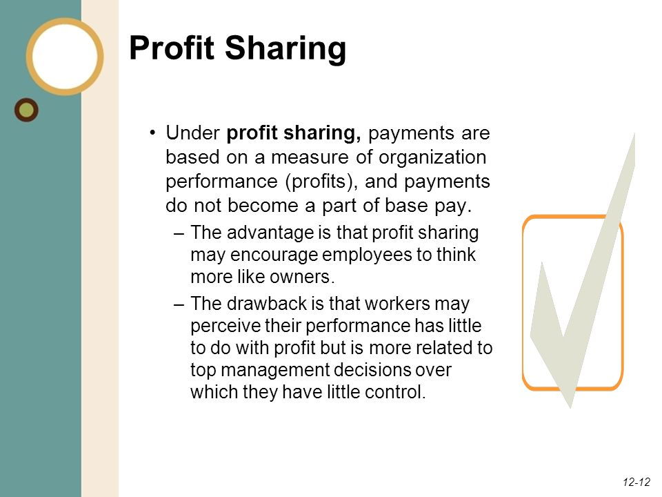 12-12 Profit Sharing Under profit sharing, payments are based on a measure of organization performance (profits), and payments do not become a part of base pay.