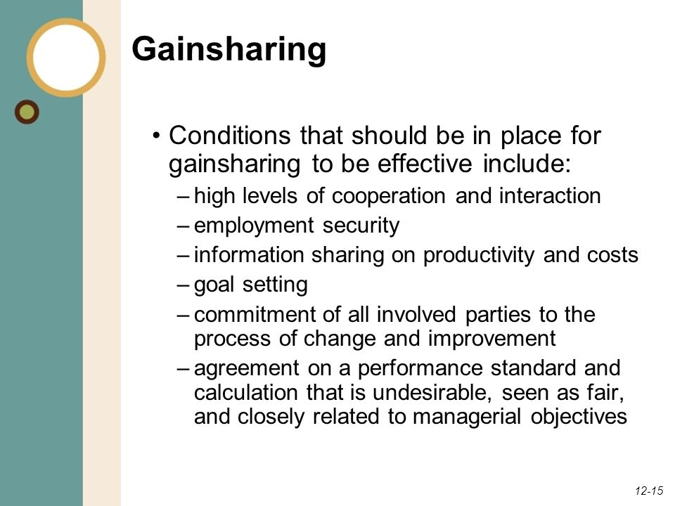 12-15 Gainsharing Conditions that should be in place for gainsharing to be effective include: –high levels of cooperation and interaction –employment security –information sharing on productivity and costs –goal setting –commitment of all involved parties to the process of change and improvement –agreement on a performance standard and calculation that is undesirable, seen as fair, and closely related to managerial objectives