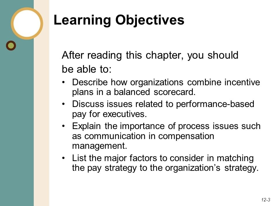 12-3 Learning Objectives After reading this chapter, you should be able to: Describe how organizations combine incentive plans in a balanced scorecard.