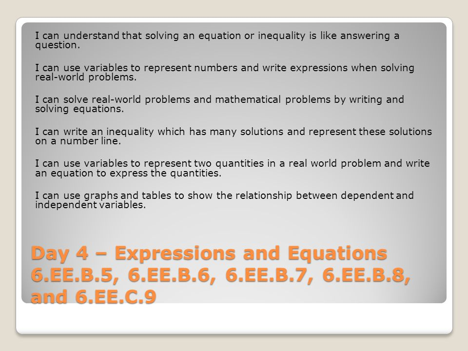 Day 4 – Expressions and Equations 6.EE.B.5, 6.EE.B.6, 6.EE.B.7, 6.EE.B.8, and 6.EE.C.9 I can understand that solving an equation or inequality is like answering a question.