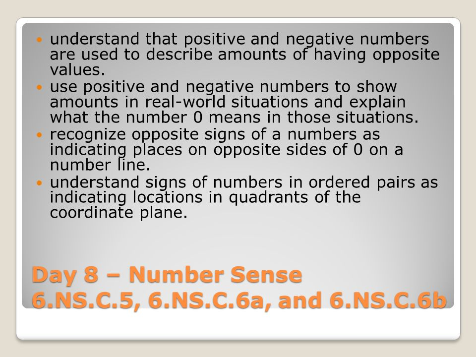 Day 8 – Number Sense 6.NS.C.5, 6.NS.C.6a, and 6.NS.C.6b understand that positive and negative numbers are used to describe amounts of having opposite values.