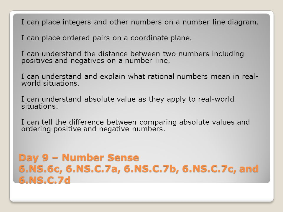 Day 9 – Number Sense 6.NS.6c, 6.NS.C.7a, 6.NS.C.7b, 6.NS.C.7c, and 6.NS.C.7d I can place integers and other numbers on a number line diagram.