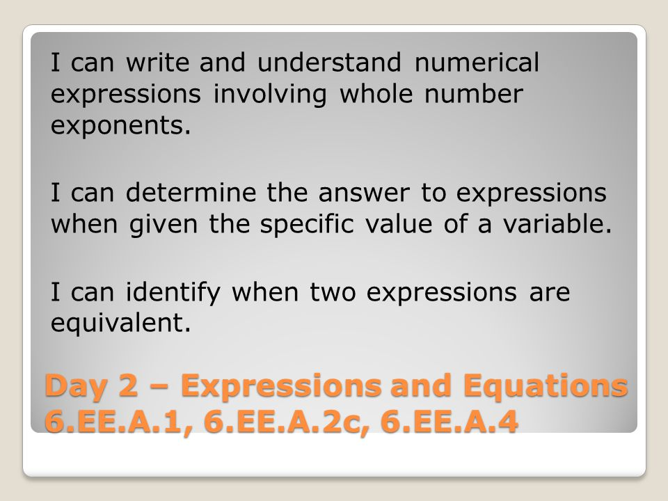 Day 2 – Expressions and Equations 6.EE.A.1, 6.EE.A.2c, 6.EE.A.4 I can write and understand numerical expressions involving whole number exponents.