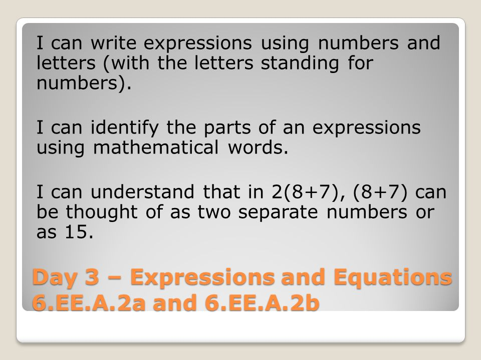 Day 3 – Expressions and Equations 6.EE.A.2a and 6.EE.A.2b I can write expressions using numbers and letters (with the letters standing for numbers).