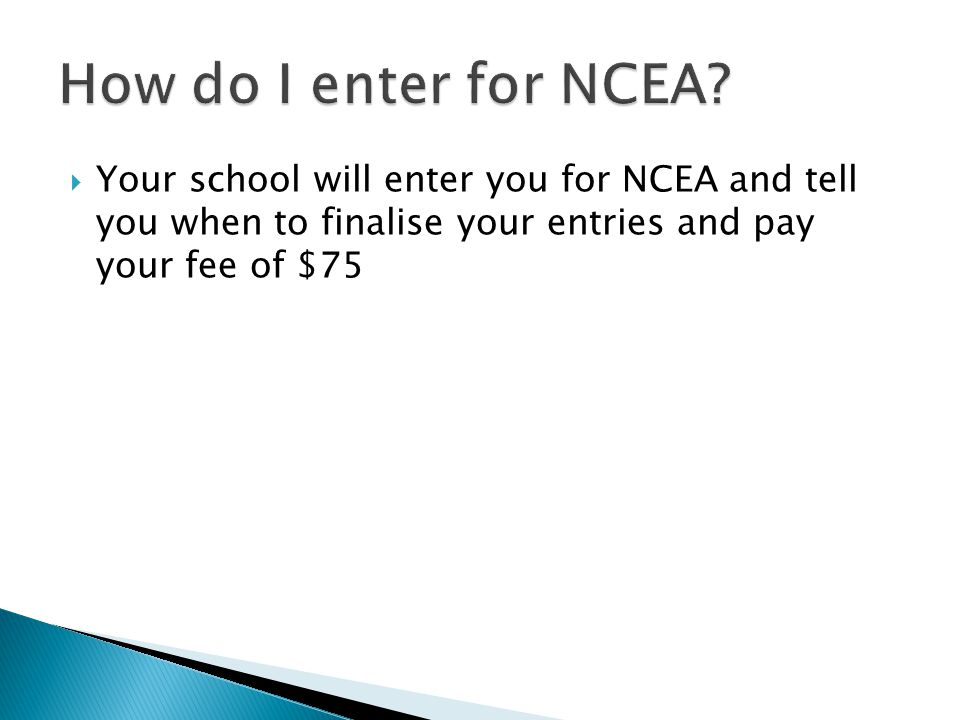  Your school will enter you for NCEA and tell you when to finalise your entries and pay your fee of $75