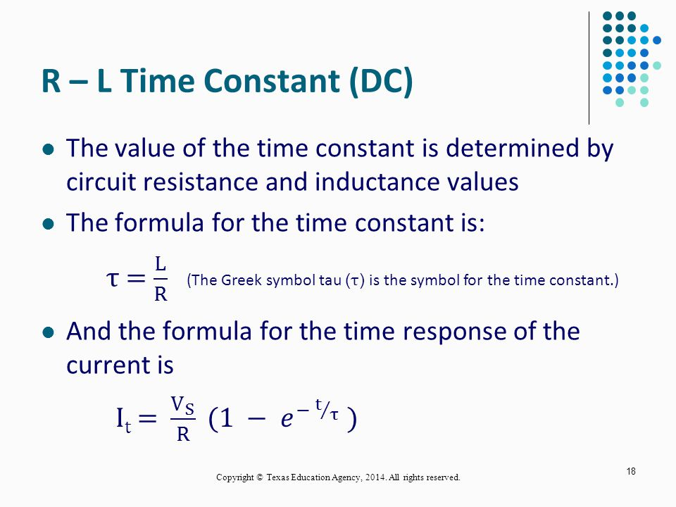 R – L Time Constant (DC) The value of the time constant is determined by circuit resistance and inductance values The formula for the time constant is: And the formula for the time response of the current is 18 (The Greek symbol tau ( τ ) is the symbol for the time constant.) Copyright © Texas Education Agency, 2014.