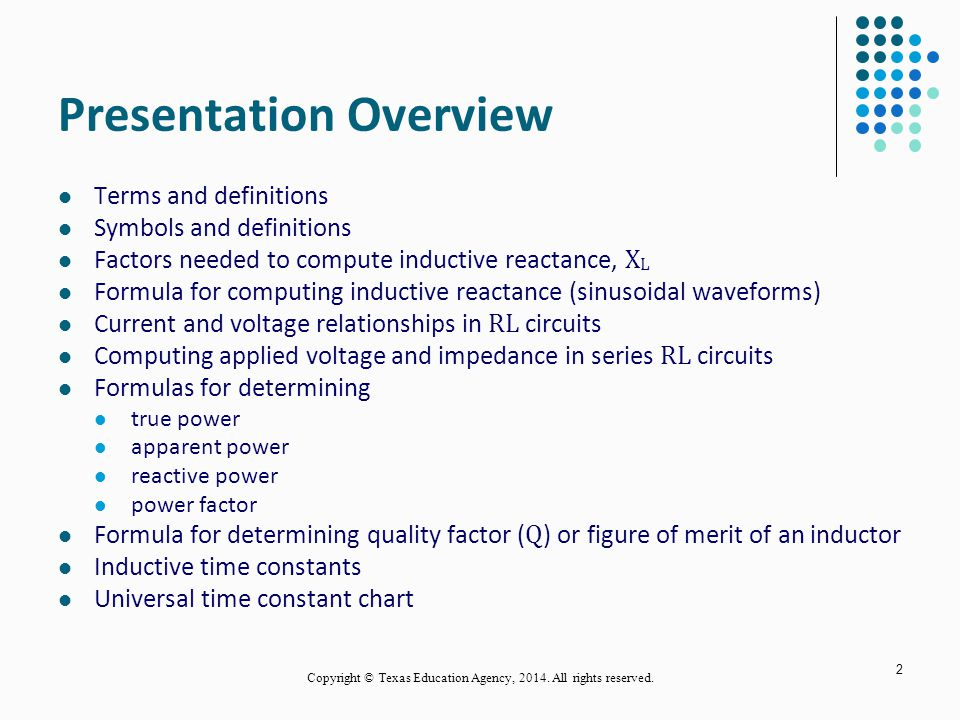 2 Presentation Overview Terms and definitions Symbols and definitions Factors needed to compute inductive reactance, X L Formula for computing inductive reactance (sinusoidal waveforms) Current and voltage relationships in RL circuits Computing applied voltage and impedance in series RL circuits Formulas for determining true power apparent power reactive power power factor Formula for determining quality factor ( Q ) or figure of merit of an inductor Inductive time constants Universal time constant chart Copyright © Texas Education Agency, 2014.