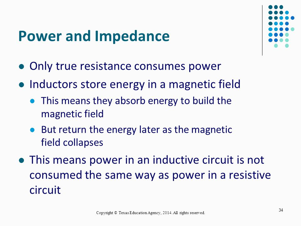 Power and Impedance Only true resistance consumes power Inductors store energy in a magnetic field This means they absorb energy to build the magnetic field But return the energy later as the magnetic field collapses This means power in an inductive circuit is not consumed the same way as power in a resistive circuit 34 Copyright © Texas Education Agency, 2014.