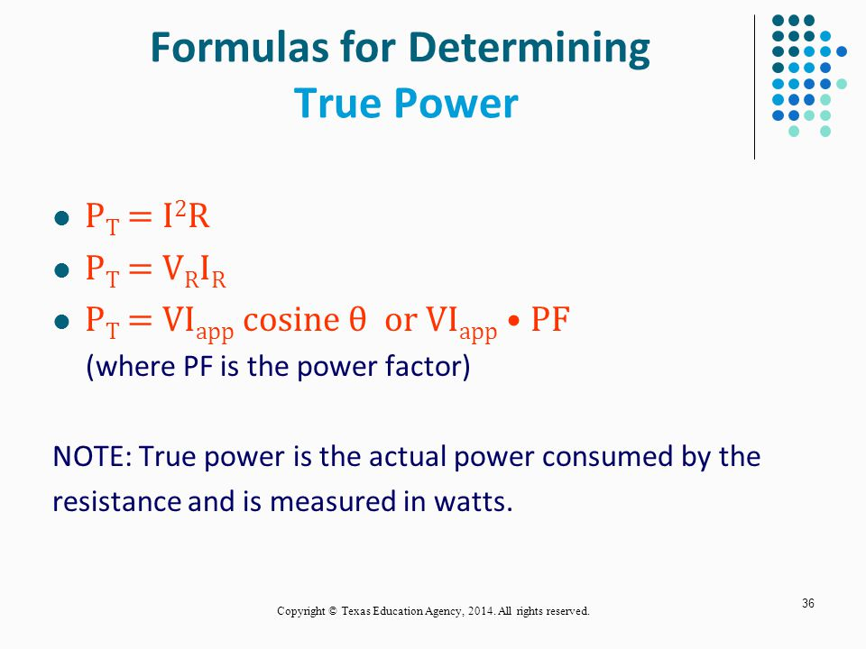 36 Formulas for Determining True Power P T = I 2 R P T = V R I R P T = VI app cosine θ or VI app PF (where PF is the power factor) NOTE: True power is the actual power consumed by the resistance and is measured in watts.