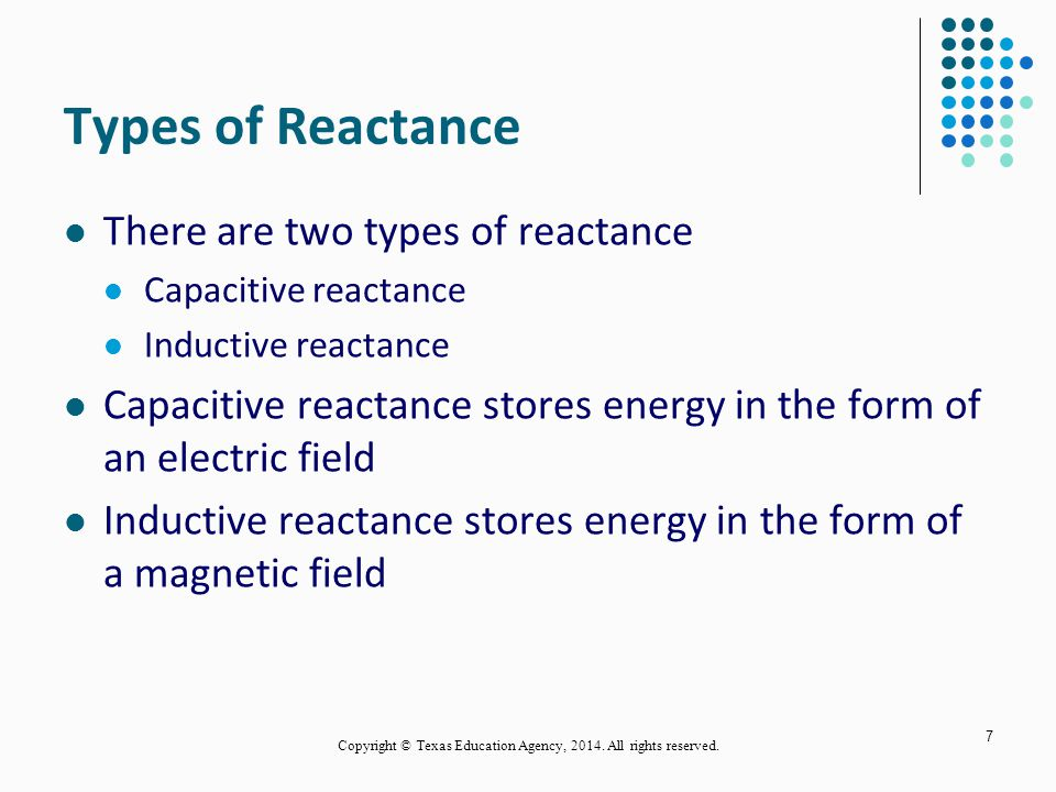 Types of Reactance There are two types of reactance Capacitive reactance Inductive reactance Capacitive reactance stores energy in the form of an electric field Inductive reactance stores energy in the form of a magnetic field 7 Copyright © Texas Education Agency, 2014.