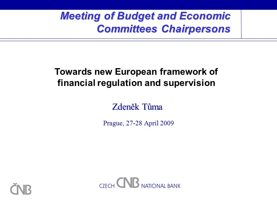 Meeting of Budget and Economic Committees Chairpersons Prague, April 2009 Zdeněk Tůma Towards new European framework of financial regulation and supervision